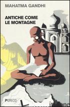 ANTICHE COME LE MONTAGNE - GANDHI MOHANDAS KARAMCHAND