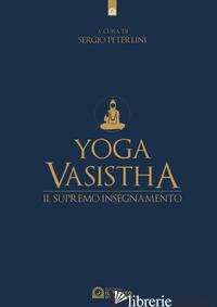 YOGA VASISTHA. IL SUPREMO INSEGNAMENTO - PETERLINI S. (CUR.)