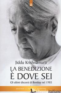 BENEDIZIONE E' DOVE SEI. GLI ULTIMI DISCORSI DI BOMBAY NEL 1985 (LA) - KRISHNAMURTI JIDDU