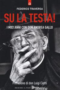 SU LA TESTA! I MIEI ANNI CON DON ANDREA GALLO - TRAVERSA FEDERICO