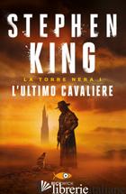 ULTIMO CAVALIERE. LA TORRE NERA (L'). VOL. 1 - KING STEPHEN