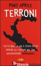 TERRONI. TUTTO QUELLO CHE E' STATO FATTO PERCHE' GLI ITALIANI DEL SUD DIVENTASSE - APRILE PINO