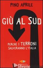 GIU' AL SUD. PERCHE' I TERRONI SALVERANNO L'ITALIA - APRILE PINO
