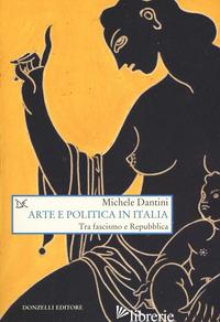 ARTE E POLITICA IN ITALIA. TRA FASCISMO E REPUBBLICA - DANTINI MICHELE