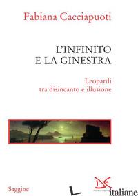 INFINITO E LA GINESTRA. LEOPARDI TRA DISINCANTO E ILLUSIONE (L') - CACCIAPUOTI FABIANA