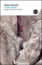 MIEI RICORDI. SCALATE AL LIMITE DEL POSSIBILE (I) - BONATTI WALTER