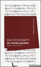 MONDO PERDUTO. VIAGGIO A RITROSO NEL TEMPO (UN) - BONATTI WALTER