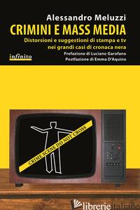 CRIMINI E MASS MEDIA. DISTORSIONI E SUGGESTIONI DI STAMPA E TV NEI GRANDI CASI D - MELUZZI ALESSANDRO