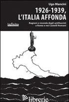 1926-1939, L'ITALIA AFFONDA. RAGIONI E VICENDE DEGLI ANTIFASCISTI A ROMA E NEI C - MANCINI UGO