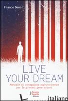 LIVE YOUR DREAM. MANUALE DI CORAGGIOSA SOPRAVVIVENZA PER LE GIOVANI GENERAZIONI - DENARI FRANCO