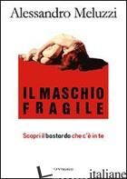 MASCHIO FRAGILE. SCOPRI IL BASTARDO CHE C'E' IN TE (IL) - MELUZZI ALESSANDRO