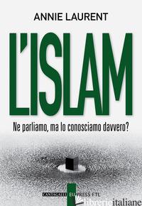 ISLAM. NE PARLIAMO, MA LO CONOSCIAMO DAVVERO? (L') - LAURENT ANNIE