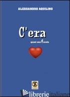 C'ERA. QUASI UNA FAVOLA - AQUILINO ALESSANDRO; CAROSI N. (CUR.)