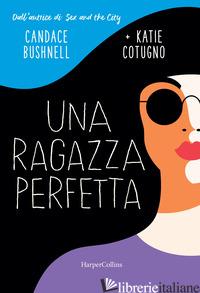 RAGAZZA PERFETTA (UNA) - BUSHNELL CANDACE; COTUGNO KATIE