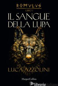SANGUE DELLA LUPA. ROMULUS (IL). VOL. 1 - AZZOLINI LUCA