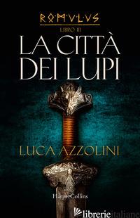 CITTA' DEI LUPI. ROMULUS (LA). VOL. 3 - AZZOLINI LUCA
