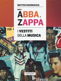 DAGLI ABBA A ZAPPA. I VESTITI DELLA MUSICA - GUARNACCIA MATTEO