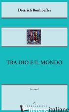 TRA DIO E IL MONDO - BONHOEFFER DIETRICH