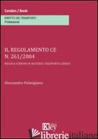 REGOLAMENTO CE N. 261/2004. REGOLE COMUNI IN MATERIA TRASPORTO AEREO (IL) - PALMIGIANO ALESSANDRO