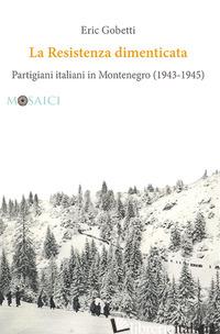 RESISTENZA DIMENTICATA. PARTIGIANI ITALIANI IN MONTENEGRO (1943-1945) (LA) - GOBETTI ERIC