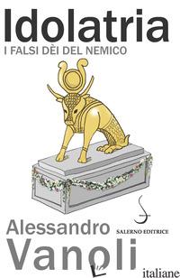 IDOLATRIA. I FALSI DEI DEL NEMICO - VANOLI ALESSANDRO