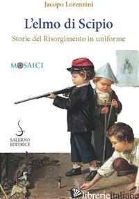 ELMO DI SCIPIO. STORIE DEL RISORGIMENTO IN UNIFORME (L') - LORENZINI JACOPO
