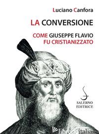 CONVERSIONE. COME GIUSEPPE FLAVIO FU CRISTIANIZZATO (LA) - CANFORA LUCIANO
