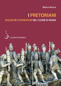 PRETORIANI. SOLDATI E COSPIRATORI NEL CUORE DI ROMA (I) - ROCCO MARCO