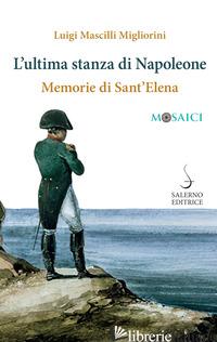 ULTIMA STANZA DI NAPOLEONE. MEMORIE DI SANT'ELENA (L') - MASCILLI MIGLIORINI LUIGI
