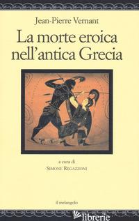 MORTE EROICA NELL'ANTICA GRECIA (LA) - VERNANT JEAN-PIERRE; REGAZZONI S. (CUR.)