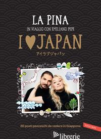 I LOVE JAPAN. IN VIAGGIO CON EMILIANO PEPE. 20 POSTI PAZZESCHI DA VEDERE IN GIAP - LA PINA