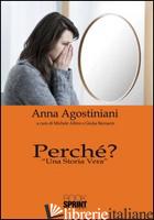 PERCHE'? «UNA STORIA VERA» - AGOSTINIANI ANNA; ALBINI M. (CUR.); BORNACIN G. (CUR.)