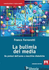 BULIMIA DEI MEDIA. DA PROTESI DELL'UOMO A MACCHINE DIABOLICHE (LA) - FERRAROTTI FRANCO