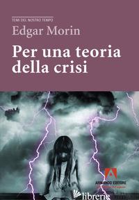 PER UNA TEORIA DELLA CRISI - MORIN EDGAR