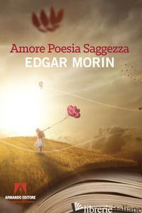 AMORE, POESIA, SAGGEZZA - MORIN EDGAR