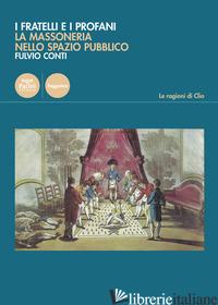 FRATELLI E I PROFANI. LA MASSONERIA NELLO SPAZIO PUBBLICO (I) - CONTI FULVIO