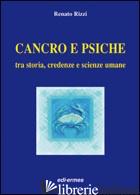 CANCRO E PSICHE. TRA STORIA, CREDENZE E SCIENZE UMANE - RIZZI RENATO