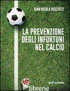 PREVENZIONE DEGLI INFORTUNI NEL CALCIO (LA) - BISCIOTTI G. NICOLA