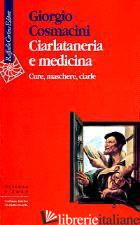 CIARLATANERIA E MEDICINA. CURE, MASCHERE, CIARLE - COSMACINI GIORGIO