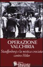 OPERAZIONE VALCHIRIA. STAUFFENBERG E LA MISTICA CROCIATA CONTRO HITLER - BAIGENT MICHAEL; LEIGH RICHARD