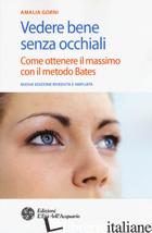 VEDERE BENE SENZA OCCHIALI. COME OTTENERE IL MASSIMO CON IL METODO BATES - GORNI AMALIA