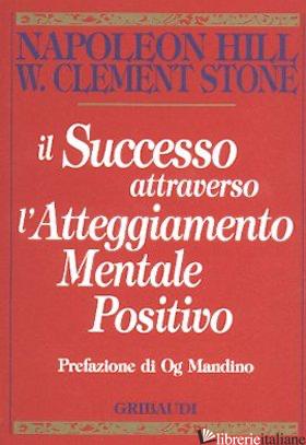 SUCCESSO ATTRAVERSO L'ATTEGGIAMENTO MENTALE POSITIVO (IL) - HILL NAPOLEON; STONE W. CLEMENT
