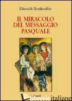 MIRACOLO DEL MESSAGGIO PASQUALE (IL) - BONHOEFFER DIETRICH