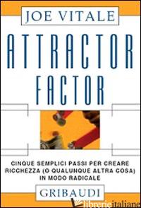 ATTRACTOR FACTOR. CINQUE SEMPLICI PASSI PER CREARE RICCHEZZA (O QUALUNQUE ALTRA  - VITALE JOE