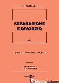 SEPARAZIONE E DIVORZIO 2021. MANUALE. LE NORME, LA GIURISPRUDENZA, LE PRASSI - RIMINI CARLO; BALZARINI CLAUDIA