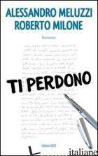 TI PERDONO - MELUZZI ALESSANDRO; MILONE ROBERTO