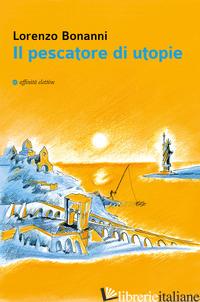 PESCATORE DI UTOPIE (IL) - BONANNI LORENZO