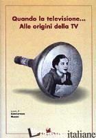 QUANDO LA TELEVISIONE... ALLE ORIGINI DELLA TV - MORONI G. (CUR.)