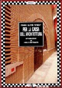 PER LA CAUSA DELL'ARCHITETTURA - WRIGHT FRANK L.; VALENTE P. (CUR.); PORTOGHESI P. (CUR.)