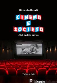 CINEMA E SOCIETA'. AL DI LA' DELLA CRITICA - ROSATI RICCARDO